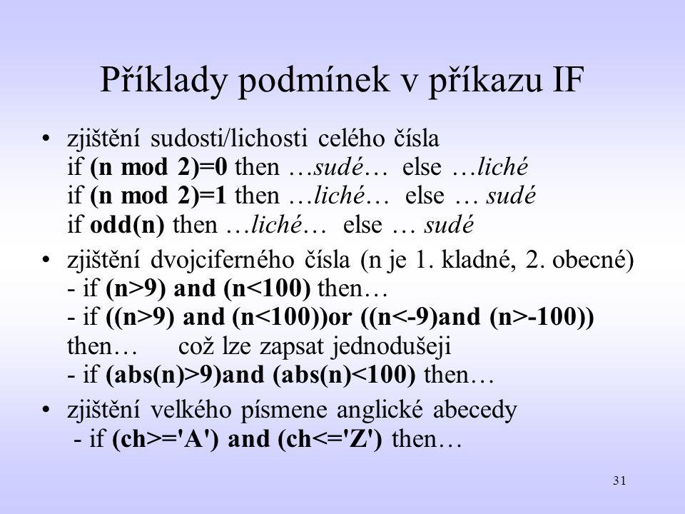 31 Příklady podmínek v příkazu IF zjištění sudosti/lichosti celého čísla if (n mod 2)=0 then …sudé… else …liché if (n mod 2)=1 then …liché… else … sud