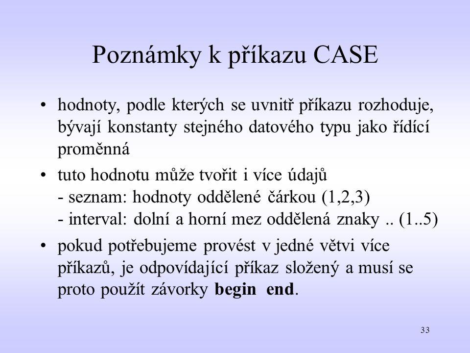 33 Poznámky k příkazu CASE hodnoty, podle kterých se uvnitř příkazu rozhoduje, bývají konstanty stejného datového typu jako řídící proměnná tuto hodno