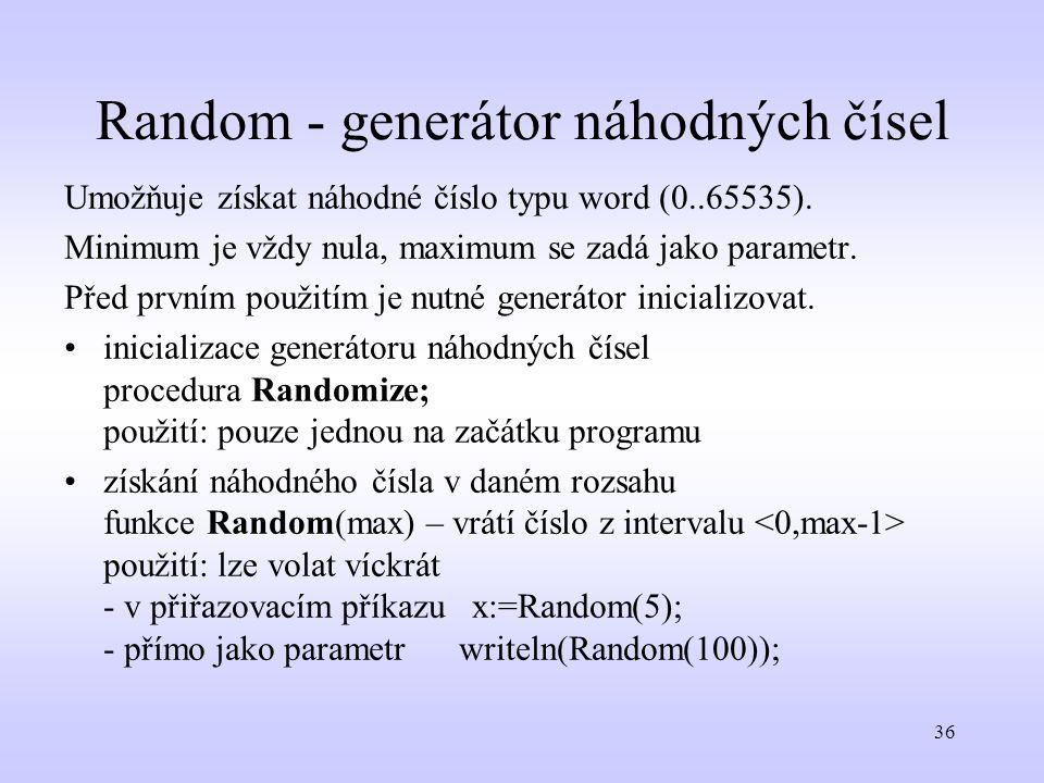 36 Random - generátor náhodných čísel Umožňuje získat náhodné číslo typu word (0..65535). Minimum je vždy nula, maximum se zadá jako parametr. Před pr