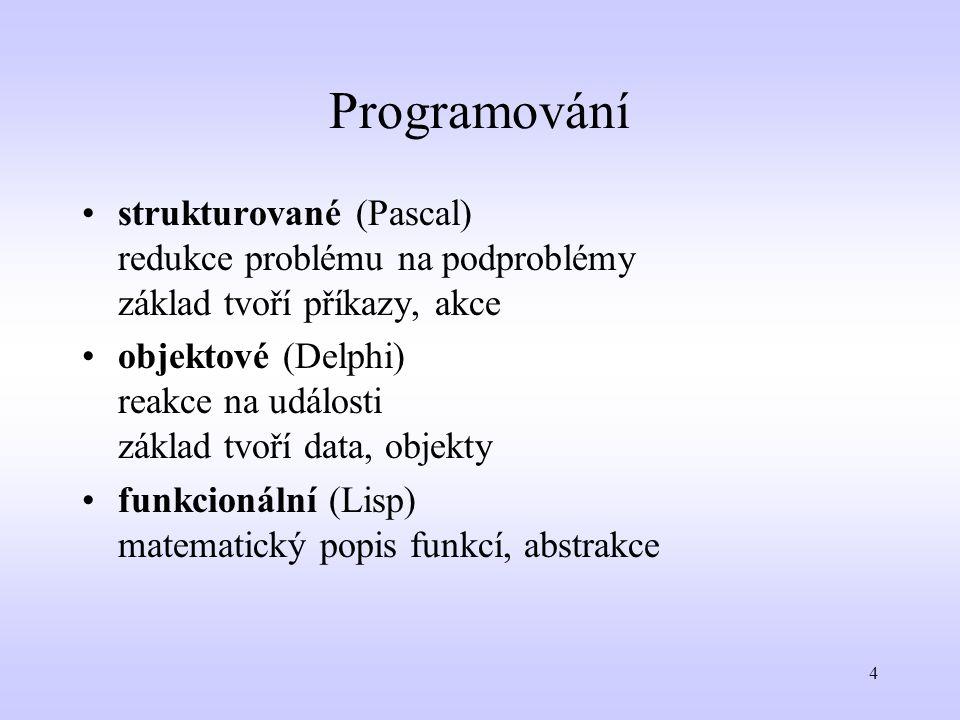 4 Programování strukturované (Pascal) redukce problému na podproblémy základ tvoří příkazy, akce objektové (Delphi) reakce na události základ tvoří da