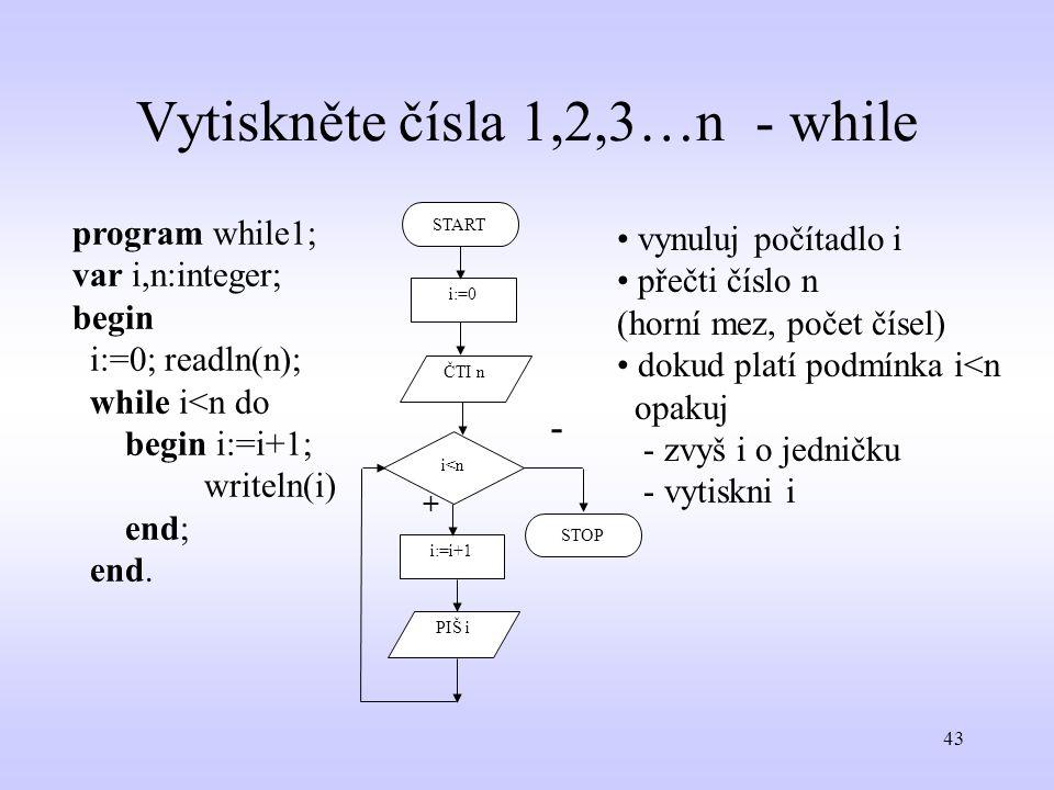 43 Vytiskněte čísla 1,2,3…n - while program while1; var i,n:integer; begin i:=0; readln(n); while i<n do begin i:=i+1; writeln(i) end; end. START i:=0