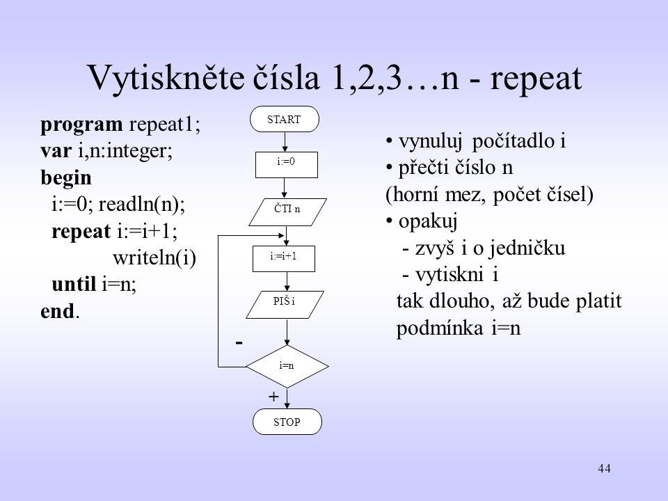 44 Vytiskněte čísla 1,2,3…n - repeat program repeat1; var i,n:integer; begin i:=0; readln(n); repeat i:=i+1; writeln(i) until i=n; end. STOP START i:=