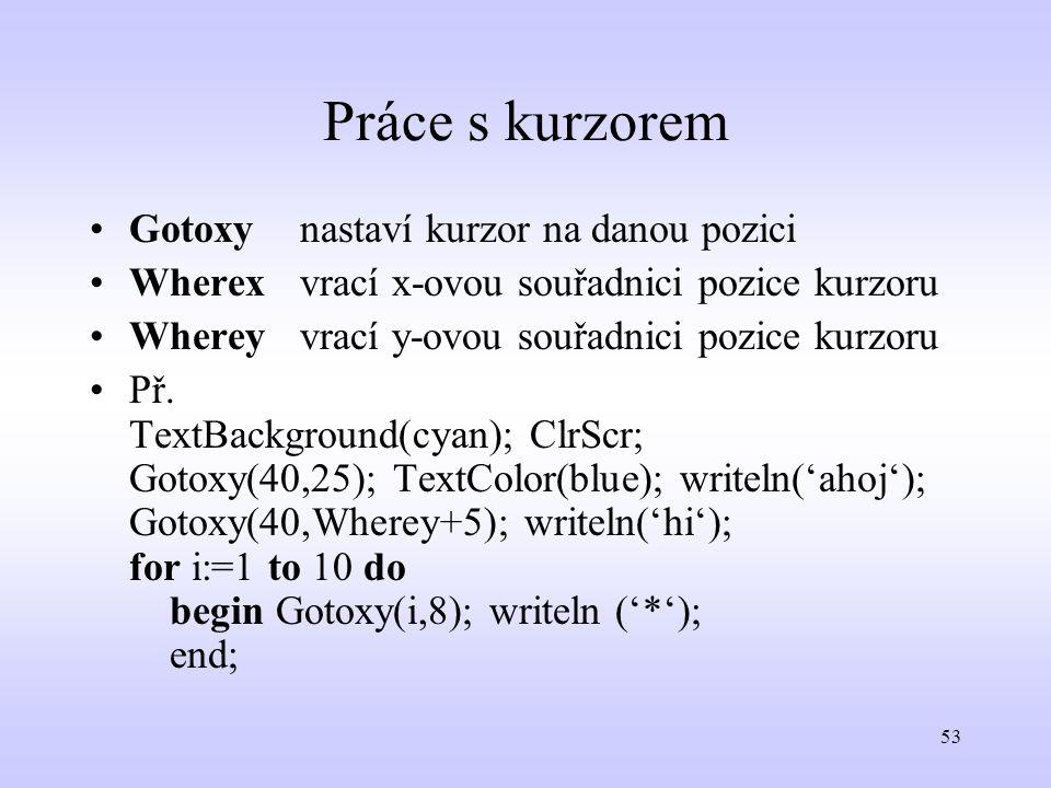 53 Práce s kurzorem Gotoxynastaví kurzor na danou pozici Wherexvrací x-ovou souřadnici pozice kurzoru Whereyvrací y-ovou souřadnici pozice kurzoru Př.
