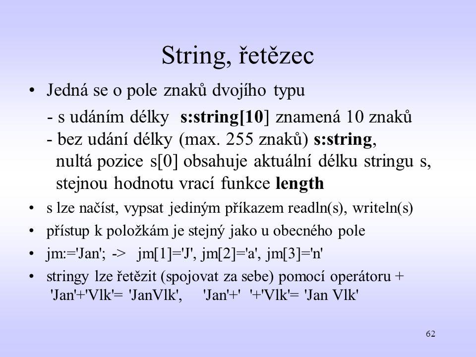 62 String, řetězec Jedná se o pole znaků dvojího typu - s udáním délky s:string[10] znamená 10 znaků - bez udání délky (max. 255 znaků) s:string, nult