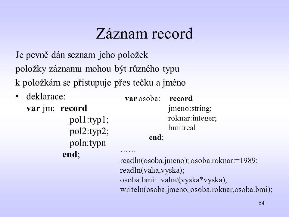 64 Záznam record Je pevně dán seznam jeho položek položky záznamu mohou být různého typu k položkám se přistupuje přes tečku a jméno deklarace: var jm