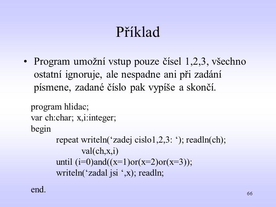 66 Příklad Program umožní vstup pouze čísel 1,2,3, všechno ostatní ignoruje, ale nespadne ani při zadání písmene, zadané číslo pak vypíše a skončí. pr
