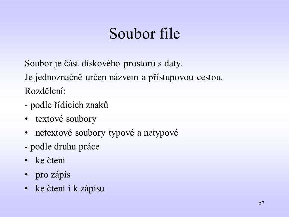 67 Soubor file Soubor je část diskového prostoru s daty. Je jednoznačně určen názvem a přístupovou cestou. Rozdělení: - podle řídících znaků textové s