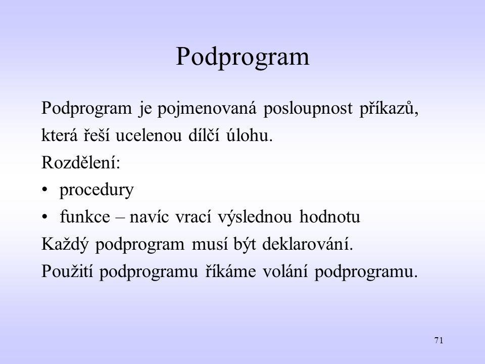 71 Podprogram Podprogram je pojmenovaná posloupnost příkazů, která řeší ucelenou dílčí úlohu. Rozdělení: procedury funkce – navíc vrací výslednou hodn