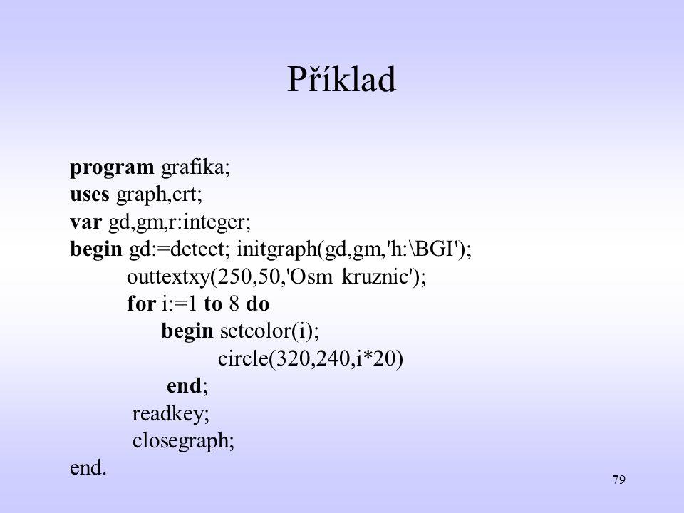 79 Příklad program grafika; uses graph,crt; var gd,gm,r:integer; begin gd:=detect; initgraph(gd,gm,'h:\BGI'); outtextxy(250,50,'Osm kruznic'); for i:=