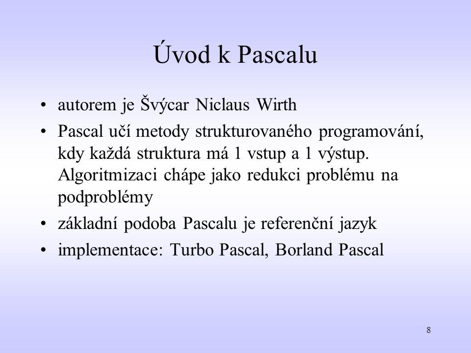9 Prvky Pascalu množina symbolů, abeceda: anglická abeceda, číslice zvláštní symboly : + - / * = <> = ( ) [ ] { } :=., : (* *) vyhrazená (klíčová) slova (program, var, begin…) identifikátory: označení, názvy vlastních prvků - lze použít písmena (bez diakritiky) i číslice - první musí být písmeno, ne číslice - nesmí se shodovat s klíčovým slovem, názvem programu Pascal nerozlišuje velká a malá písmena