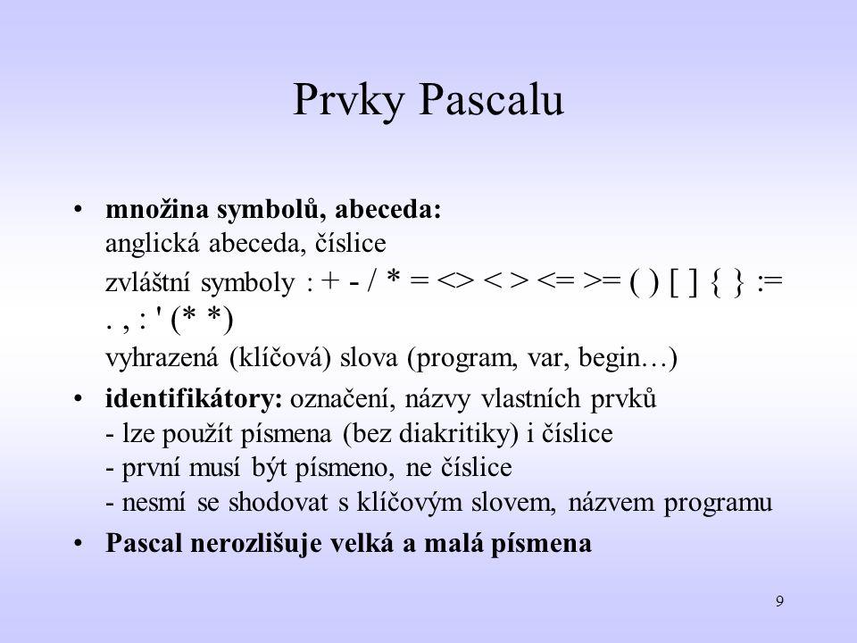 9 Prvky Pascalu množina symbolů, abeceda: anglická abeceda, číslice zvláštní symboly : + - / * = <> = ( ) [ ] { } :=., : ' (* *) vyhrazená (klíčová) s