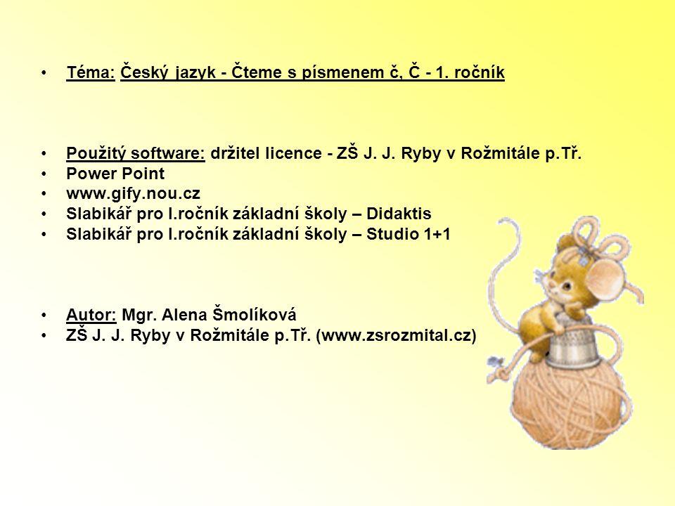 Téma: Český jazyk - Čteme s písmenem č, Č - 1. ročník Použitý software: držitel licence - ZŠ J. J. Ryby v Rožmitále p.Tř. Power Point www.gify.nou.cz