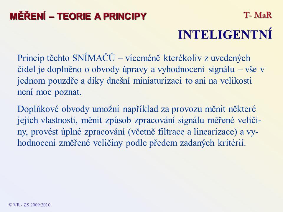 T- MaR MĚŘENÍ – TEORIE A PRINCIPY INTELIGENTNÍ © VR - ZS 2009/2010 Princip těchto SNÍMAČŮ – víceméně kterékoliv z uvedených čidel je doplněno o obvody