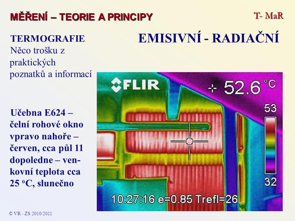 T- MaR MĚŘENÍ – TEORIE A PRINCIPY EMISIVNÍ - RADIAČNÍ © VR - ZS 2010/2011 TERMOGRAFIE Něco trošku z praktických poznatků a informací Učebna E624 – čel