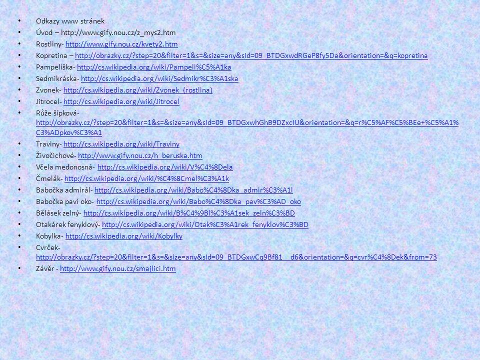 Odkazy www stránek Úvod – http://www.gify.nou.cz/z_mys2.htm Rostliny- http://www.gify.nou.cz/kvety2.htmhttp://www.gify.nou.cz/kvety2.htm Kopretina – http://obrazky.cz/?step=20&filter=1&s=&size=any&sId=09_BTDGxwdRGeP8fy5Da&orientation=&q=kopretinahttp://obrazky.cz/?step=20&filter=1&s=&size=any&sId=09_BTDGxwdRGeP8fy5Da&orientation=&q=kopretina Pampeliška- http://cs.wikipedia.org/wiki/Pampeli%C5%A1kahttp://cs.wikipedia.org/wiki/Pampeli%C5%A1ka Sedmikráska- http://cs.wikipedia.org/wiki/Sedmikr%C3%A1skahttp://cs.wikipedia.org/wiki/Sedmikr%C3%A1ska Zvonek- http://cs.wikipedia.org/wiki/Zvonek_(rostlina)http://cs.wikipedia.org/wiki/Zvonek_(rostlina) Jitrocel- http://cs.wikipedia.org/wiki/Jitrocelhttp://cs.wikipedia.org/wiki/Jitrocel Růže šípková- http://obrazky.cz/?step=20&filter=1&s=&size=any&sId=09_BTDGxwhGhB9DZxcIU&orientation=&q=r%C5%AF%C5%BEe+%C5%A1% C3%ADpkov%C3%A1 http://obrazky.cz/?step=20&filter=1&s=&size=any&sId=09_BTDGxwhGhB9DZxcIU&orientation=&q=r%C5%AF%C5%BEe+%C5%A1% C3%ADpkov%C3%A1 Traviny- http://cs.wikipedia.org/wiki/Travinyhttp://cs.wikipedia.org/wiki/Traviny Živočichové- http://www.gify.nou.cz/h_beruska.htmhttp://www.gify.nou.cz/h_beruska.htm Včela medonosná- http://cs.wikipedia.org/wiki/V%C4%8Delahttp://cs.wikipedia.org/wiki/V%C4%8Dela Čmelák- http://cs.wikipedia.org/wiki/%C4%8Cmel%C3%A1khttp://cs.wikipedia.org/wiki/%C4%8Cmel%C3%A1k Babočka admirál- http://cs.wikipedia.org/wiki/Babo%C4%8Dka_admir%C3%A1lhttp://cs.wikipedia.org/wiki/Babo%C4%8Dka_admir%C3%A1l Babočka paví oko- http://cs.wikipedia.org/wiki/Babo%C4%8Dka_pav%C3%AD_okohttp://cs.wikipedia.org/wiki/Babo%C4%8Dka_pav%C3%AD_oko Bělásek zelný- http://cs.wikipedia.org/wiki/B%C4%9Bl%C3%A1sek_zeln%C3%BDhttp://cs.wikipedia.org/wiki/B%C4%9Bl%C3%A1sek_zeln%C3%BD Otakárek fenyklový- http://cs.wikipedia.org/wiki/Otak%C3%A1rek_fenyklov%C3%BDhttp://cs.wikipedia.org/wiki/Otak%C3%A1rek_fenyklov%C3%BD Kobylka- http://cs.wikipedia.org/wiki/Kobylkyhttp://cs.wikipedia.org/wiki/Kobylky Cvrček- http://obrazky.cz/?step=