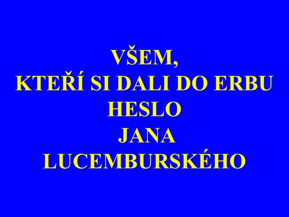 VŠEM, KTEŘÍ SI DALI DO ERBU HESLO JANA LUCEMBURSKÉHO