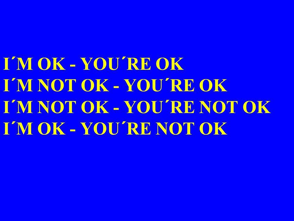 I´M OK - YOU´RE OK I´M NOT OK - YOU´RE OK I´M NOT OK - YOU´RE NOT OK I´M OK - YOU´RE NOT OK