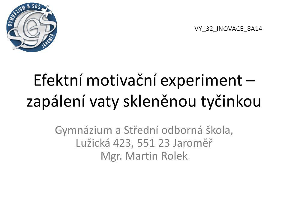 Efektní motivační experiment – zapálení vaty skleněnou tyčinkou Gymnázium a Střední odborná škola, Lužická 423, 551 23 Jaroměř Mgr.