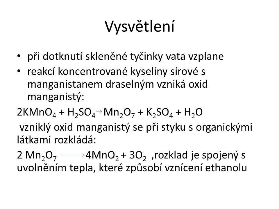 Vysvětlení při dotknutí skleněné tyčinky vata vzplane reakcí koncentrované kyseliny sírové s manganistanem draselným vzniká oxid manganistý: 2KMnO 4 + H 2 SO 4 Mn 2 O 7 + K 2 SO 4 + H 2 O vzniklý oxid manganistý se při styku s organickými látkami rozkládá: 2 Mn 2 O 7 4MnO 2 + 3O 2,rozklad je spojený s uvolněním tepla, které způsobí vznícení ethanolu