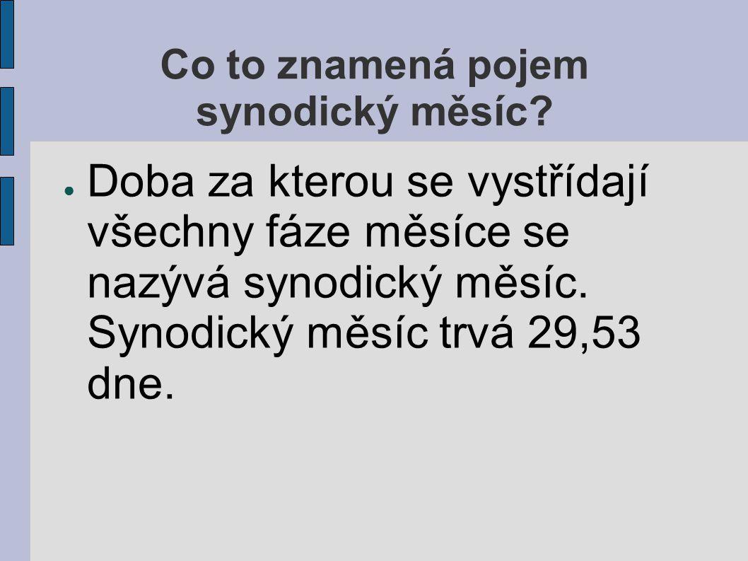 Co to znamená pojem synodický měsíc? ● Doba za kterou se vystřídají všechny fáze měsíce se nazývá synodický měsíc. Synodický měsíc trvá 29,53 dne.