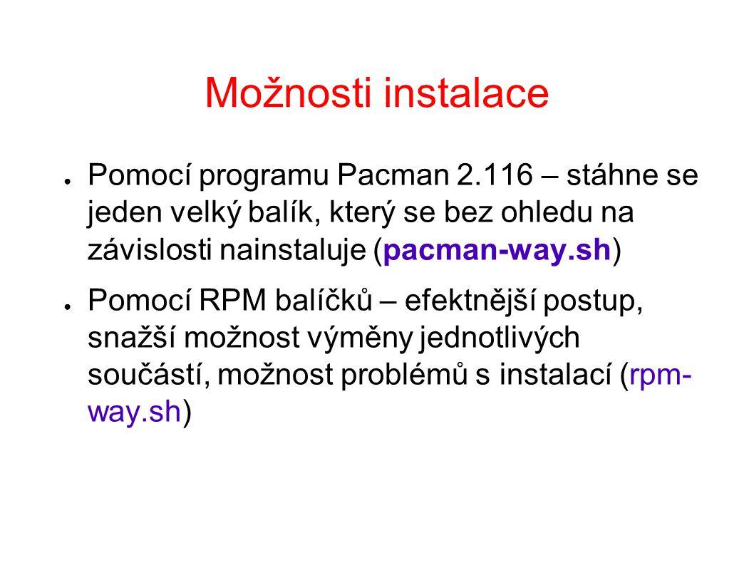 Možnosti instalace ● Pomocí programu Pacman 2.116 – stáhne se jeden velký balík, který se bez ohledu na závislosti nainstaluje (pacman-way.sh) ● Pomocí RPM balíčků – efektnější postup, snažší možnost výměny jednotlivých součástí, možnost problémů s instalací (rpm- way.sh)