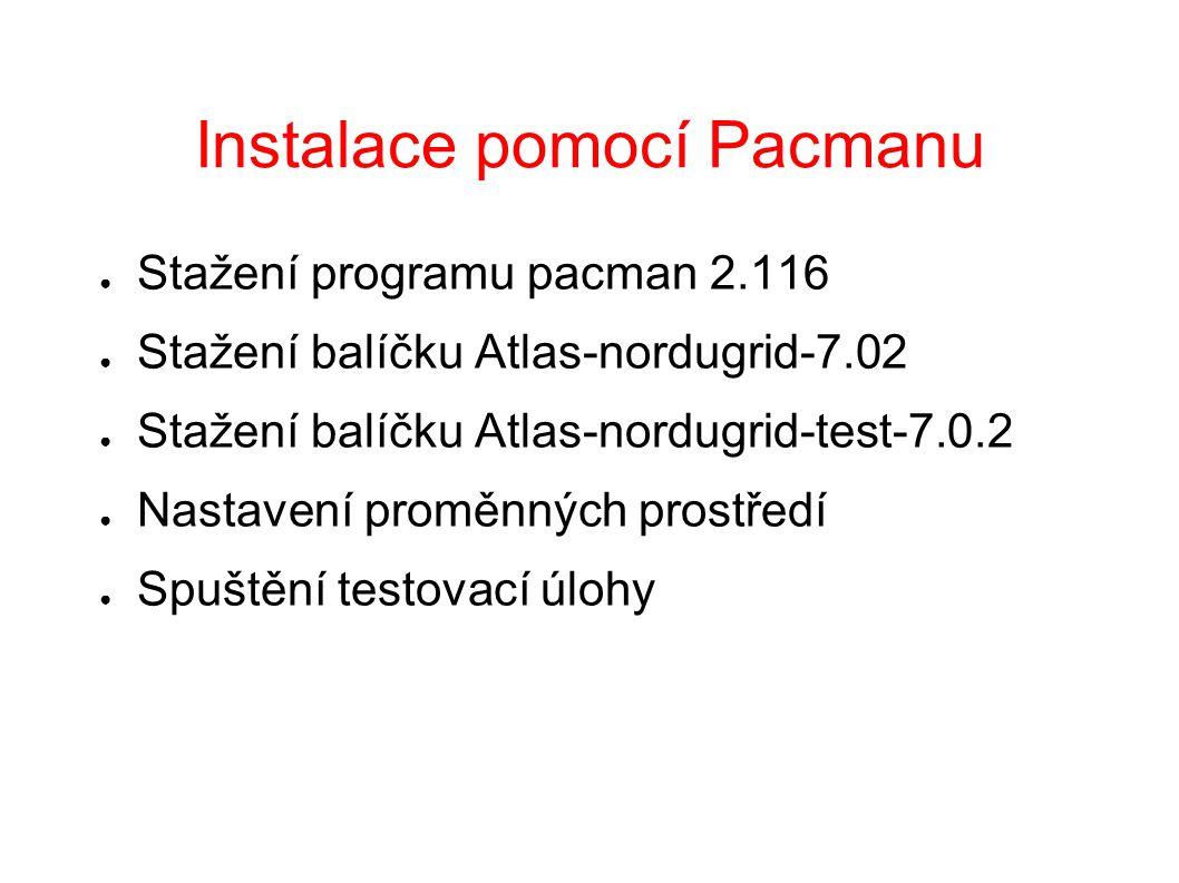 Instalace pomocí Pacmanu ● Stažení programu pacman 2.116 ● Stažení balíčku Atlas-nordugrid-7.02 ● Stažení balíčku Atlas-nordugrid-test-7.0.2 ● Nastavení proměnných prostředí ● Spuštění testovací úlohy