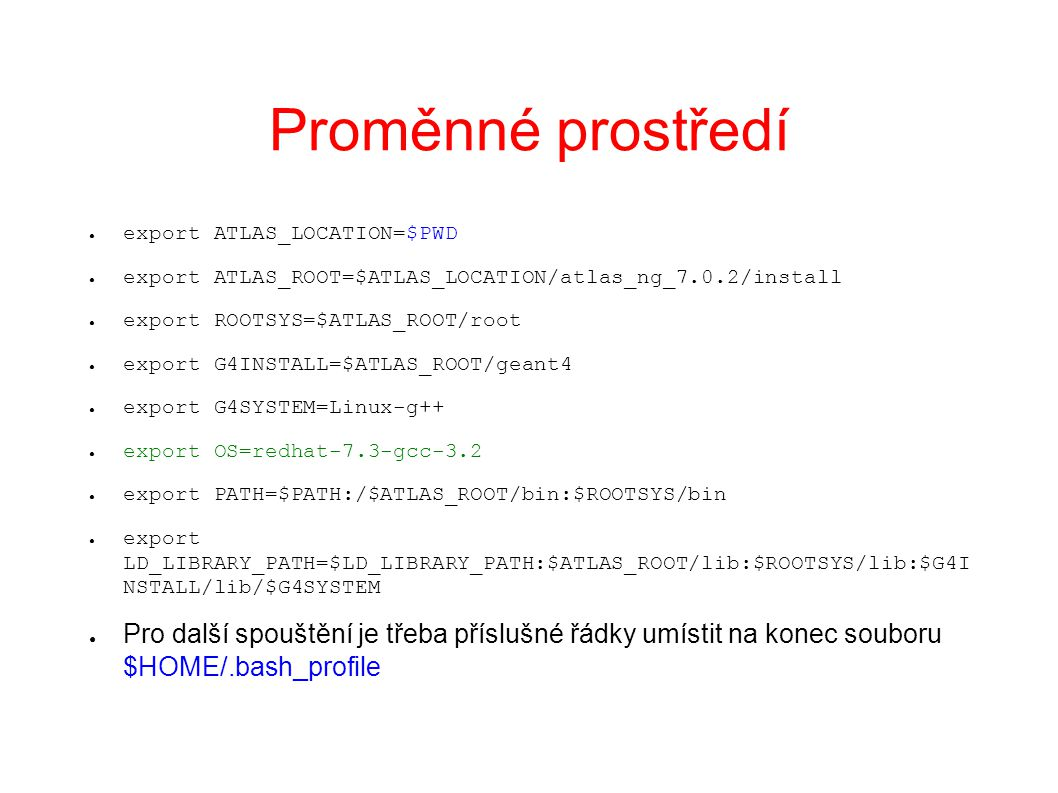 Proměnné prostředí ● export ATLAS_LOCATION=$PWD ● export ATLAS_ROOT=$ATLAS_LOCATION/atlas_ng_7.0.2/install ● export ROOTSYS=$ATLAS_ROOT/root ● export G4INSTALL=$ATLAS_ROOT/geant4 ● export G4SYSTEM=Linux-g++ ● export OS=redhat-7.3-gcc-3.2 ● export PATH=$PATH:/$ATLAS_ROOT/bin:$ROOTSYS/bin ● export LD_LIBRARY_PATH=$LD_LIBRARY_PATH:$ATLAS_ROOT/lib:$ROOTSYS/lib:$G4I NSTALL/lib/$G4SYSTEM ● Pro další spouštění je třeba příslušné řádky umístit na konec souboru $HOME/.bash_profile