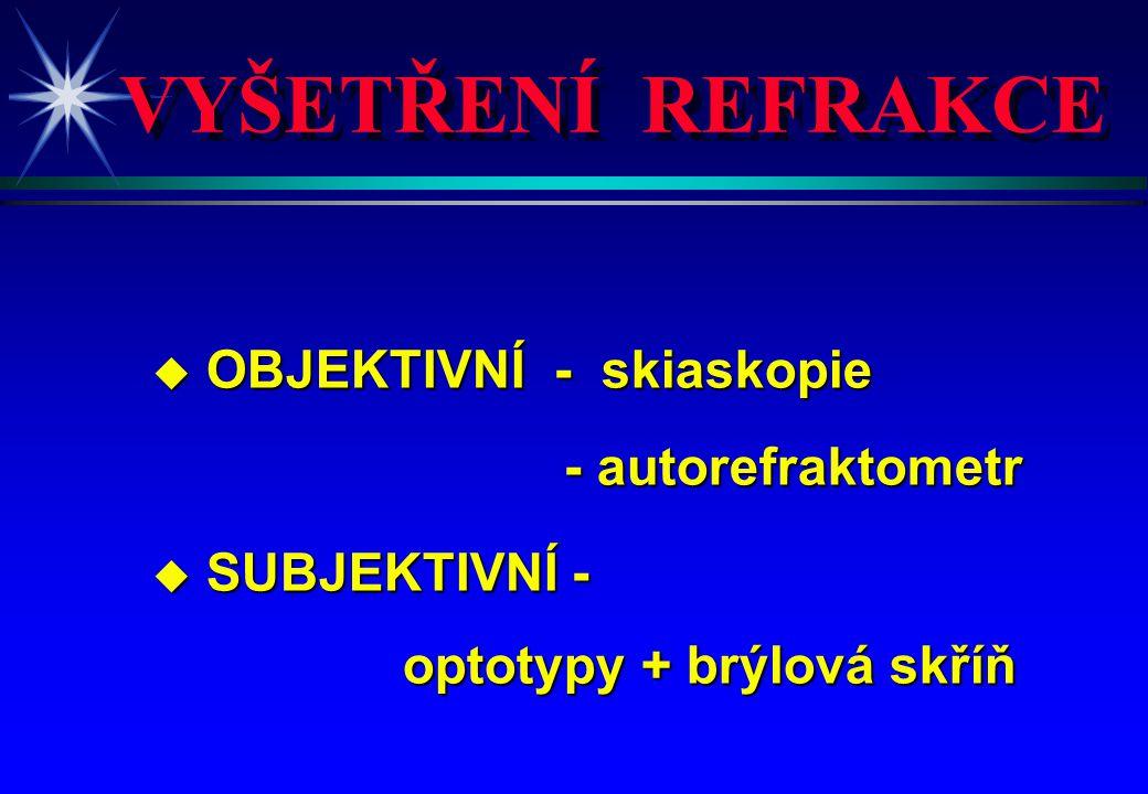 VYŠETŘENÍ REFRAKCE u OBJEKTIVNÍ - skiaskopie - autorefraktometr - autorefraktometr u SUBJEKTIVNÍ - optotypy + brýlová skříň optotypy + brýlová skříň