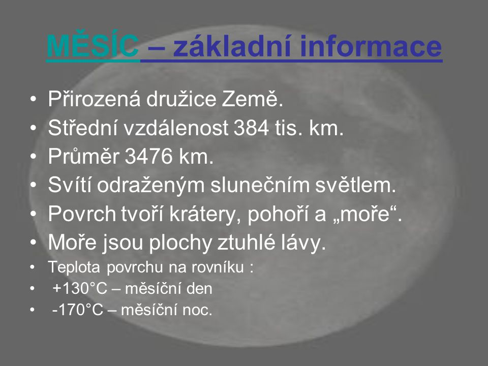 MĚSÍC – základní informace Přirozená družice Země. Střední vzdálenost 384 tis. km. Průměr 3476 km. Svítí odraženým slunečním světlem. Povrch tvoří krá