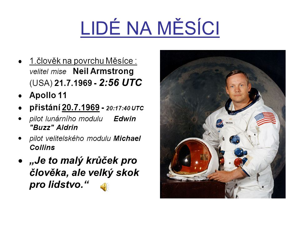 LIDÉ NA MĚSÍCI  1.člověk na povrchu Měsíce : velitel mise Neil Armstrong (USA) 21.7.1969 - 2:56 UTC  Apollo 11  přistání 20.7.1969 - 20:17:40 UTC 