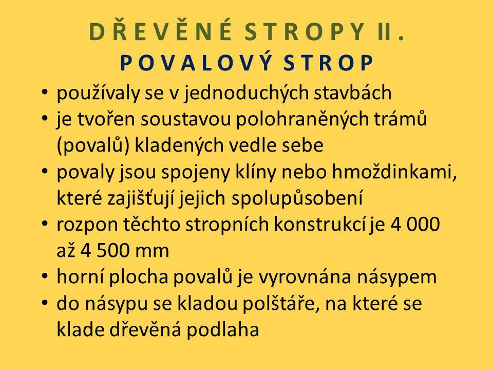 D Ř E V Ě N É S T R O P Y II. P O V A L O V Ý S T R O P používaly se v jednoduchých stavbách je tvořen soustavou polohraněných trámů (povalů) kladenýc