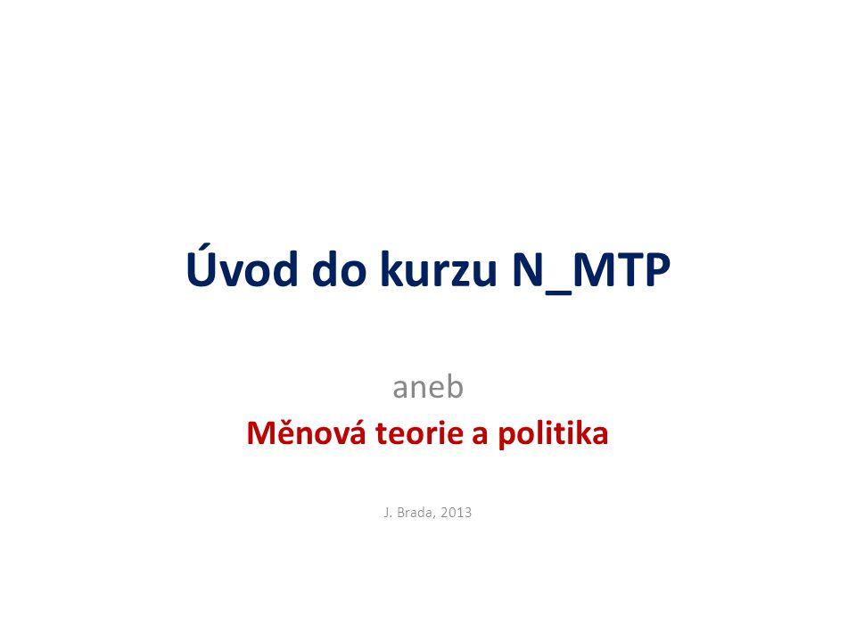 Úvod do kurzu N_MTP aneb Měnová teorie a politika J. Brada, 2013