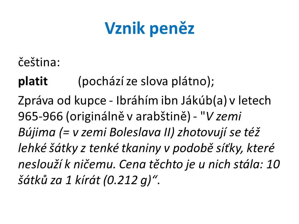 Vznik peněz čeština: platit(pochází ze slova plátno); Zpráva od kupce - Ibráhím ibn Jákúb(a) v letech 965-966 (originálně v arabštině) - V zemi Bújima (= v zemi Boleslava II) zhotovují se též lehké šátky z tenké tkaniny v podobě síťky, které neslouží k ničemu.