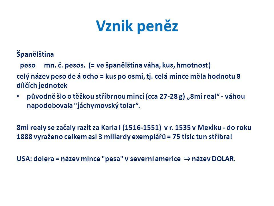 Vznik peněz Španělština pesomn. č. pesos. (= ve španělština váha, kus, hmotnost) celý název peso de á ocho = kus po osmi, tj. celá mince měla hodnotu