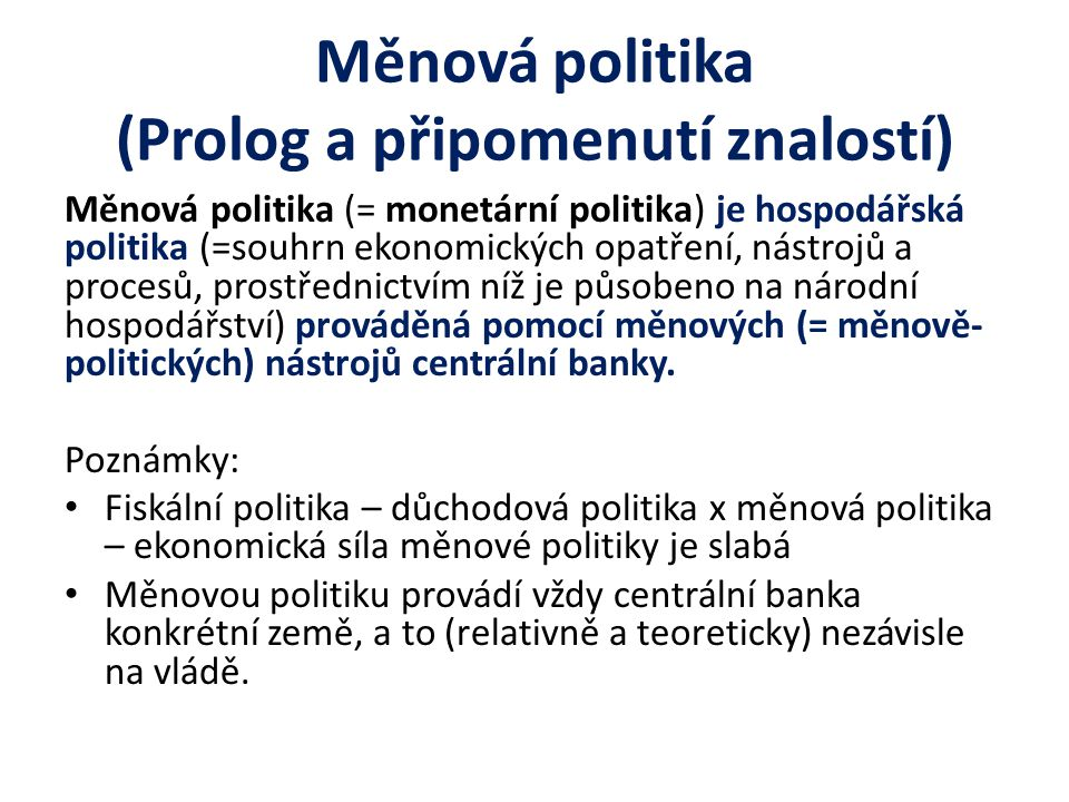 Měnová politika (Prolog a připomenutí znalostí) Měnová politika (= monetární politika) je hospodářská politika (=souhrn ekonomických opatření, nástrojů a procesů, prostřednictvím níž je působeno na národní hospodářství) prováděná pomocí měnových (= měnově- politických) nástrojů centrální banky.
