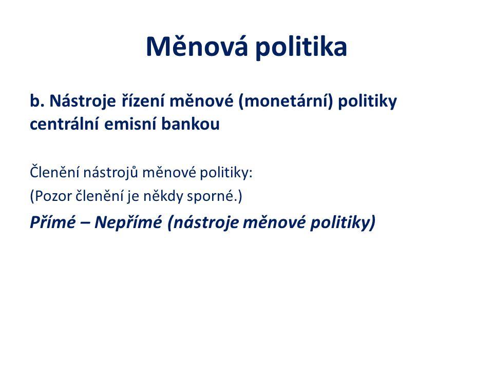 Měnová politika b. Nástroje řízení měnové (monetární) politiky centrální emisní bankou Členění nástrojů měnové politiky: (Pozor členění je někdy sporn