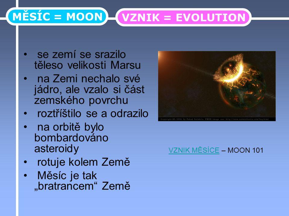 """se zemí se srazilo těleso velikosti Marsu na Zemi nechalo své jádro, ale vzalo si část zemského povrchu roztříštilo se a odrazilo na orbitě bylo bombardováno asteroidy rotuje kolem Země Měsíc je tak """"bratrancem Země MĚSÍC = MOON VZNIK = EVOLUTION VZNIK MĚSÍCEVZNIK MĚSÍCE – MOON 101"""