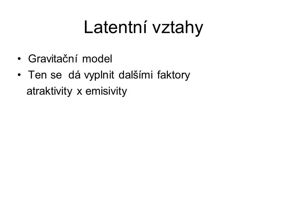 Latentní vztahy Gravitační model Ten se dá vyplnit dalšími faktory atraktivity x emisivity -Kulturní příležitosti -Cestovní ruch -OPM -Služby (VPP) -Náklady na dopravu -Modely intervenujících příležitostí -Počty aut (problém určení destinací) -Obsazenost dopr.