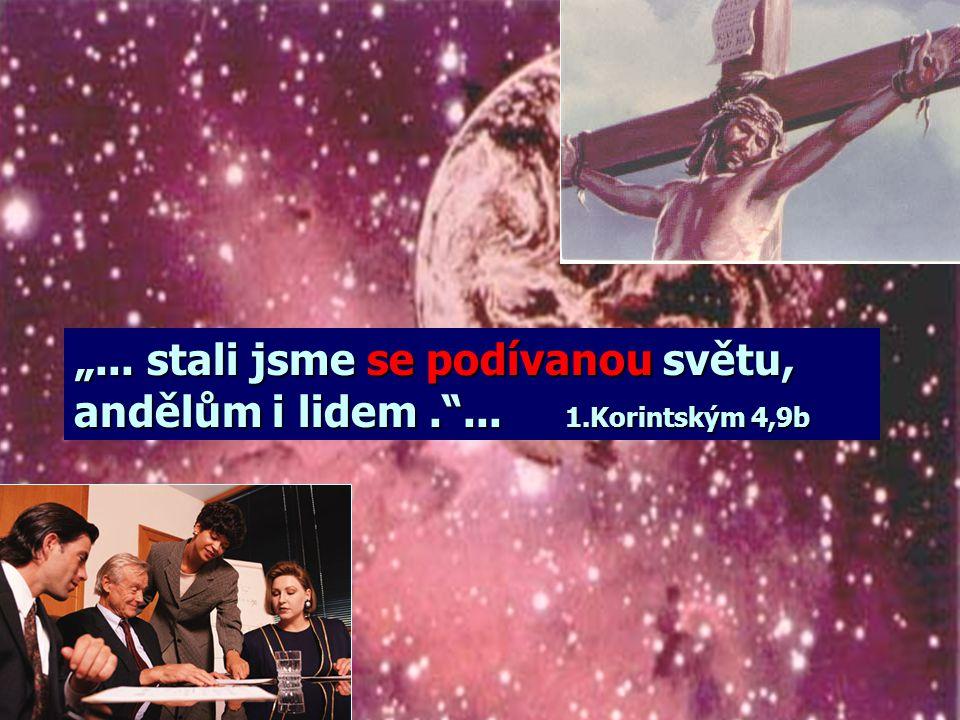 """""""... stali jsme se podívanou světu, andělům i lidem. ... 1.Korintským 4,9b"""
