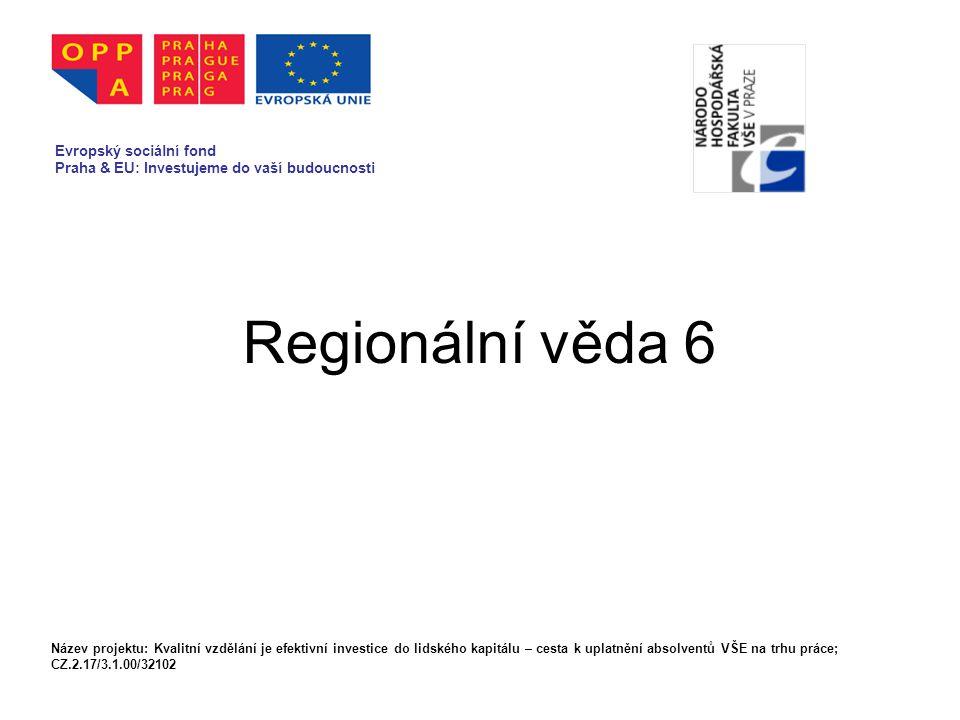 Regionální věda 6 Evropský sociální fond Praha & EU: Investujeme do vaší budoucnosti Název projektu: Kvalitní vzdělání je efektivní investice do lidského kapitálu – cesta k uplatnění absolventů VŠE na trhu práce; CZ.2.17/3.1.00/32102