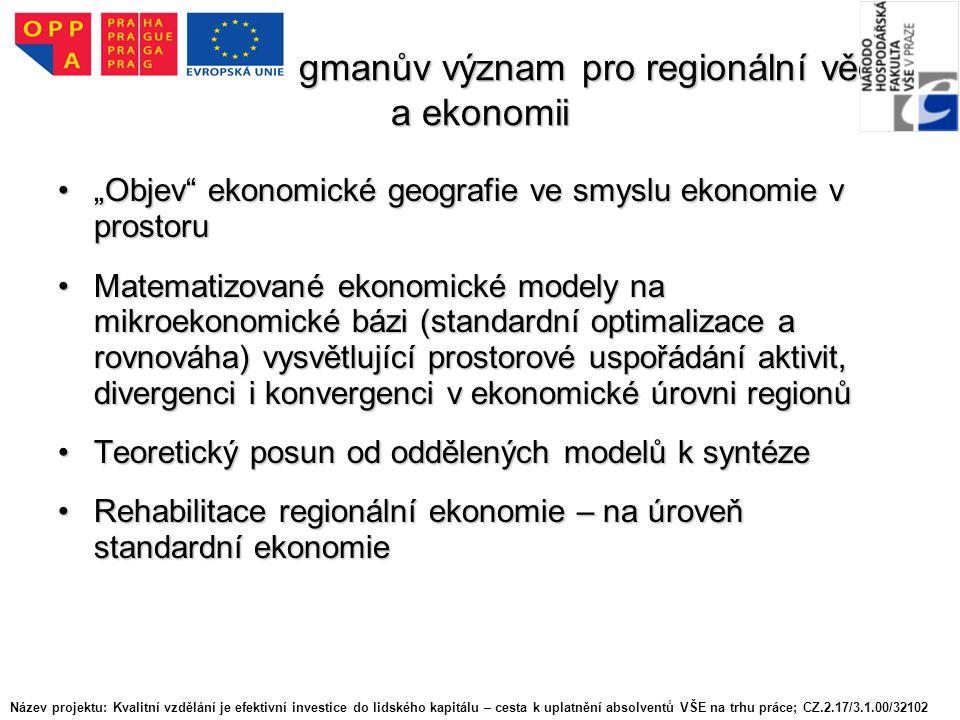 """Závěrem - Krugmanův význam pro regionální vědu a ekonomii """"Objev ekonomické geografie ve smyslu ekonomie v prostoru""""Objev ekonomické geografie ve smyslu ekonomie v prostoru Matematizované ekonomické modely na mikroekonomické bázi (standardní optimalizace a rovnováha) vysvětlující prostorové uspořádání aktivit, divergenci i konvergenci v ekonomické úrovni regionůMatematizované ekonomické modely na mikroekonomické bázi (standardní optimalizace a rovnováha) vysvětlující prostorové uspořádání aktivit, divergenci i konvergenci v ekonomické úrovni regionů Teoretický posun od oddělených modelů k syntézeTeoretický posun od oddělených modelů k syntéze Rehabilitace regionální ekonomie – na úroveň standardní ekonomieRehabilitace regionální ekonomie – na úroveň standardní ekonomie Název projektu: Kvalitní vzdělání je efektivní investice do lidského kapitálu – cesta k uplatnění absolventů VŠE na trhu práce; CZ.2.17/3.1.00/32102"""