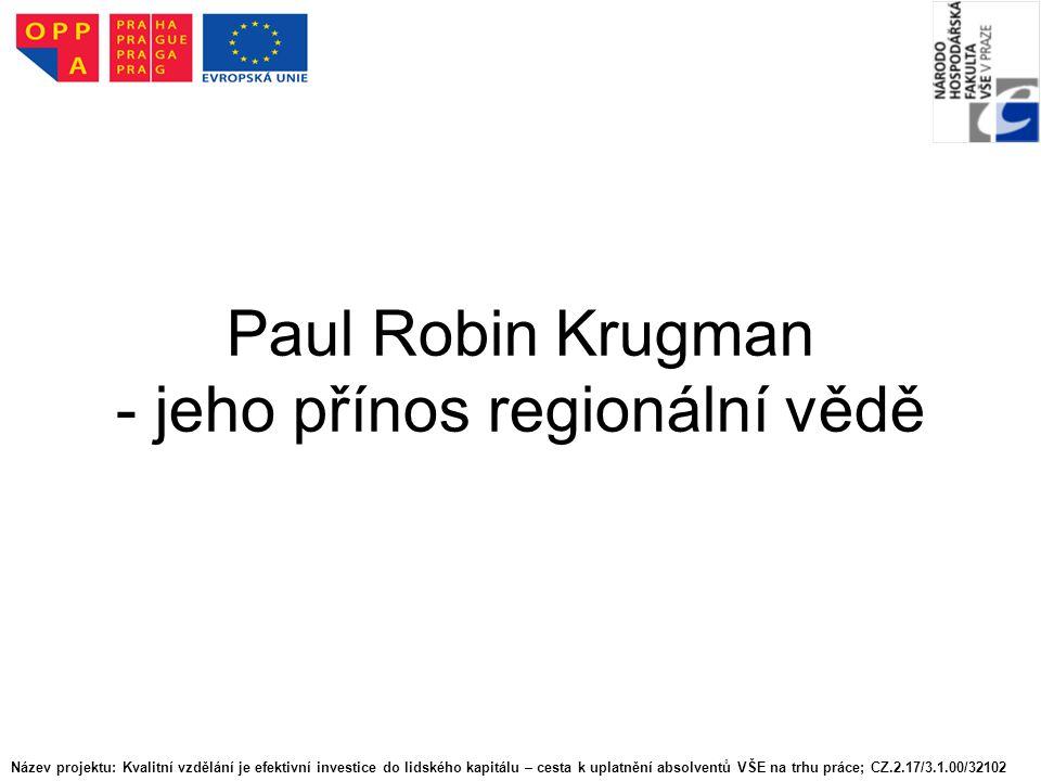 Paul Robin Krugman - jeho přínos regionální vědě Název projektu: Kvalitní vzdělání je efektivní investice do lidského kapitálu – cesta k uplatnění absolventů VŠE na trhu práce; CZ.2.17/3.1.00/32102