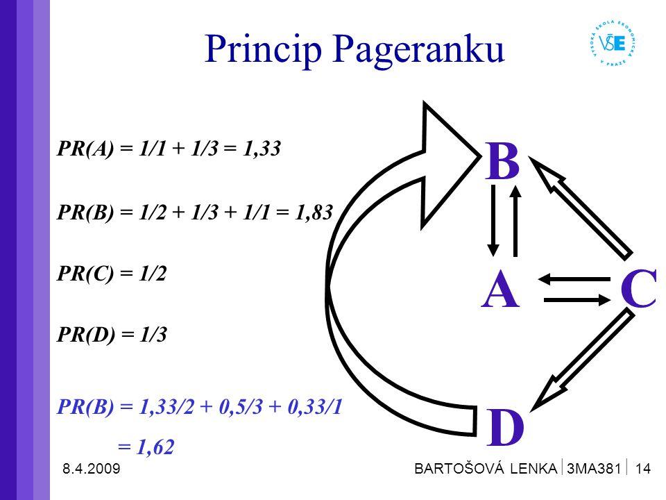 8.4.2009 BARTOŠOVÁ LENKA  3MA381  14 Princip Pageranku PR(A) = 1/1 + 1/3 = 1,33 A D C B PR(C) = 1/2 PR(B) = 1/2 + 1/3 + 1/1 = 1,83 PR(D) = 1/3 PR(B) = 1,33/2 + 0,5/3 + 0,33/1 = 1,62