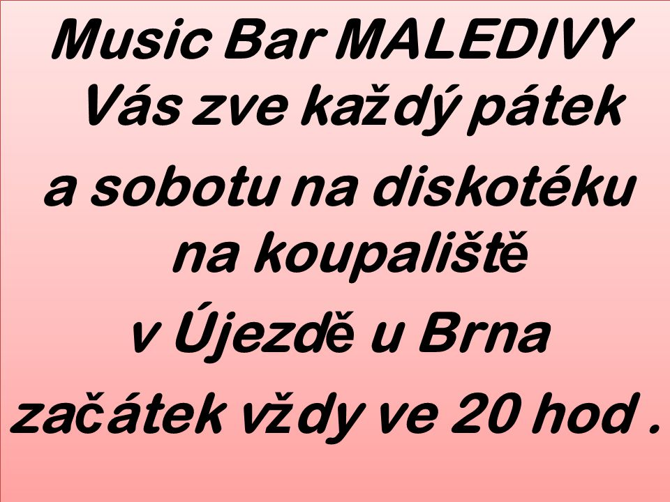 Music Bar MALEDIVY Vás zve ka ž dý pátek a sobotu na diskotéku na koupališt ě v Újezd ě u Brna za č átek v ž dy ve 20 hod.