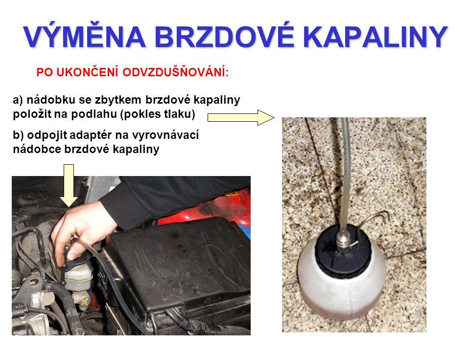 VÝMĚNA BRZDOVÉ KAPALINY PO UKONČENÍ ODVZDUŠŇOVÁNÍ: a) nádobku se zbytkem brzdové kapaliny položit na podlahu (pokles tlaku) b) odpojit adaptér na vyro
