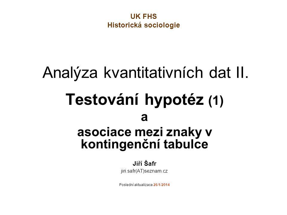 Analýza kvantitativních dat II. Testování hypotéz (1) a asociace mezi znaky v kontingenční tabulce Jiří Šafr jiri.safr(AT)seznam.cz Poslední aktualiza