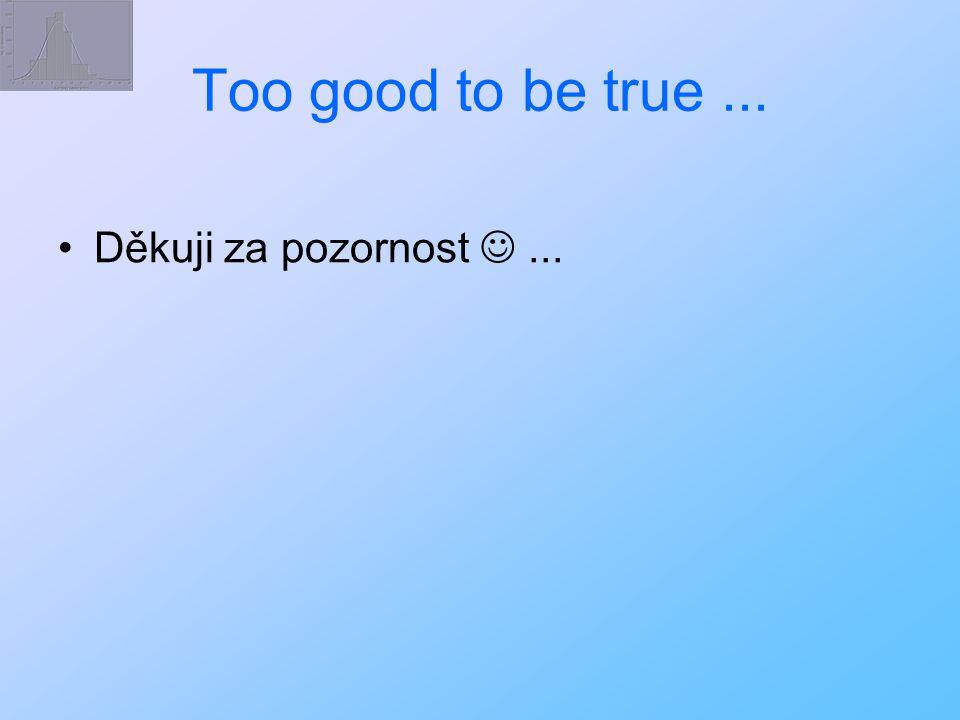 Too good to be true... Děkuji za pozornost...