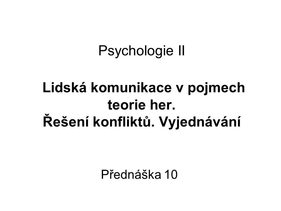 Psychologie II Lidská komunikace v pojmech teorie her. Řešení konfliktů. Vyjednávání Přednáška 10