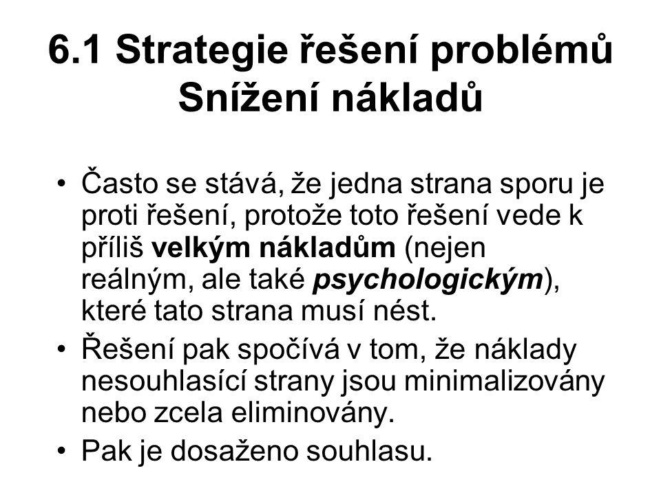 6.1 Strategie řešení problémů Snížení nákladů Často se stává, že jedna strana sporu je proti řešení, protože toto řešení vede k příliš velkým nákladům (nejen reálným, ale také psychologickým), které tato strana musí nést.