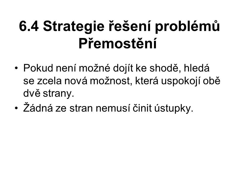 6.4 Strategie řešení problémů Přemostění Pokud není možné dojít ke shodě, hledá se zcela nová možnost, která uspokojí obě dvě strany.
